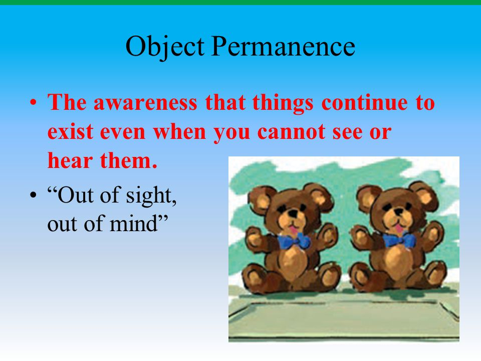 Object Permanence The awareness that things continue to exist even when you cannot see or hear them.