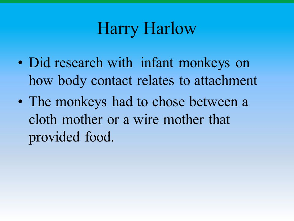 Harry Harlow Did research with infant monkeys on how body contact relates to attachment.