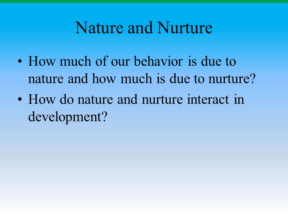 Nature and Nurture How much of our behavior is due to nature and how much is due to nurture.