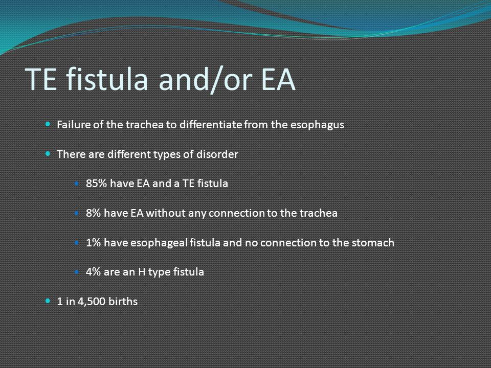 TE fistula and/or EA Failure of the trachea to differentiate from the esophagus. There are different types of disorder.
