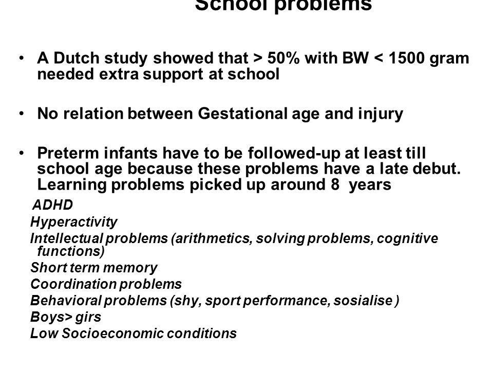School problems A Dutch study showed that > 50% with BW < 1500 gram needed extra support at school.