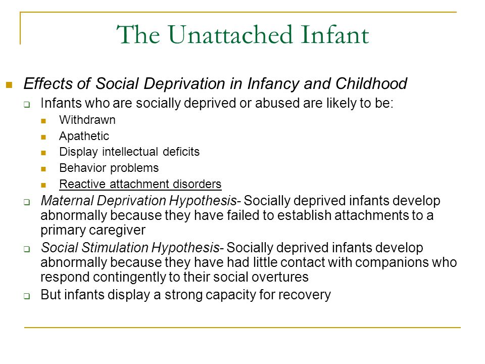 The Unattached Infant Effects of Social Deprivation in Infancy and Childhood. Infants who are socially deprived or abused are likely to be: