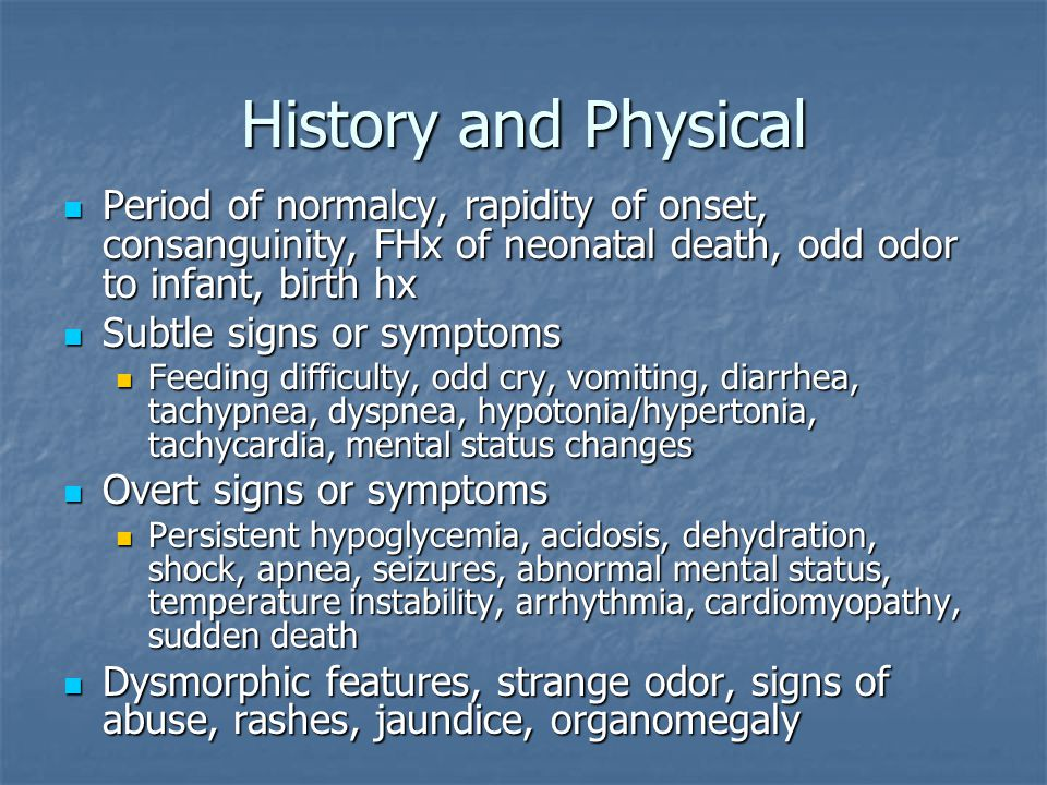 History and Physical Period of normalcy, rapidity of onset, consanguinity, FHx of neonatal death, odd odor to infant, birth hx.