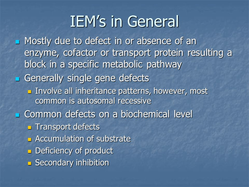 IEM's in General Mostly due to defect in or absence of an enzyme, cofactor or transport protein resulting a block in a specific metabolic pathway.