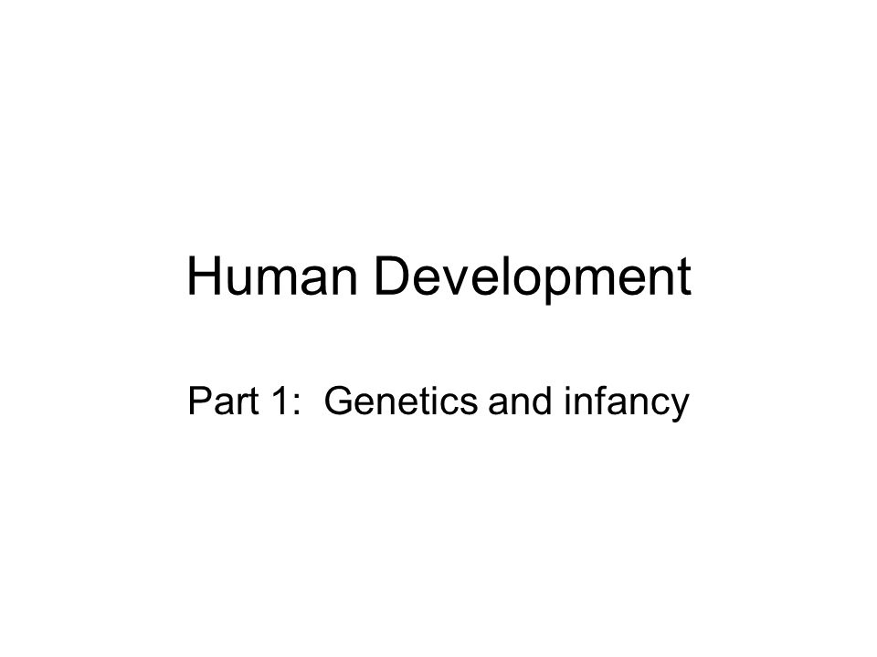 Part 1: Genetics and infancy