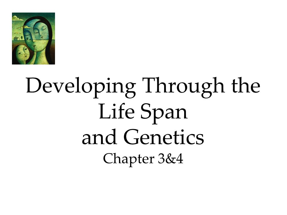 Developing Through the Life Span and Genetics Chapter 3&4