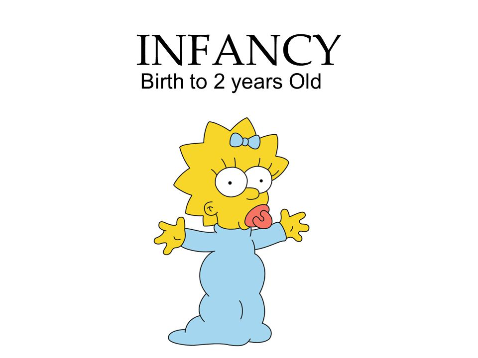INFANCY Birth to 2 years Old