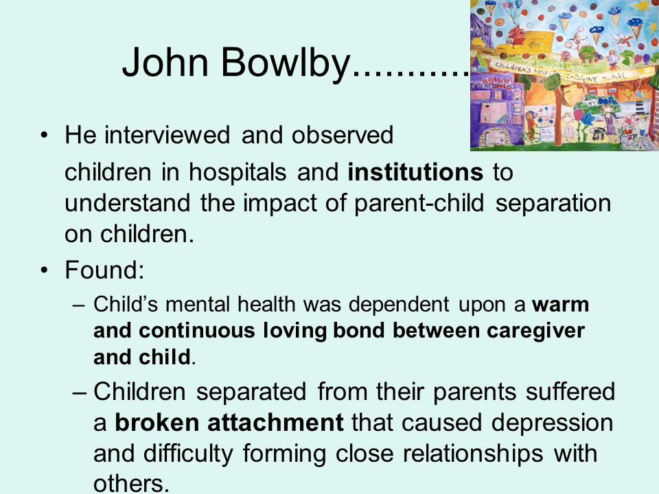 John Bowlby................. He interviewed and observed
