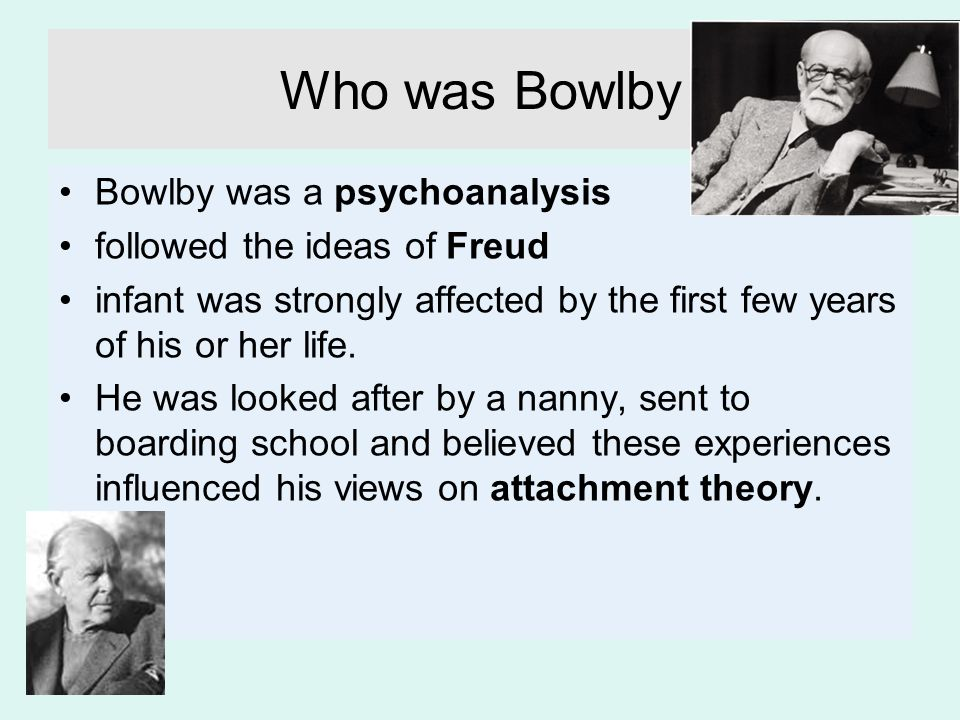 Who was Bowlby Bowlby was a psychoanalysis followed the ideas of Freud