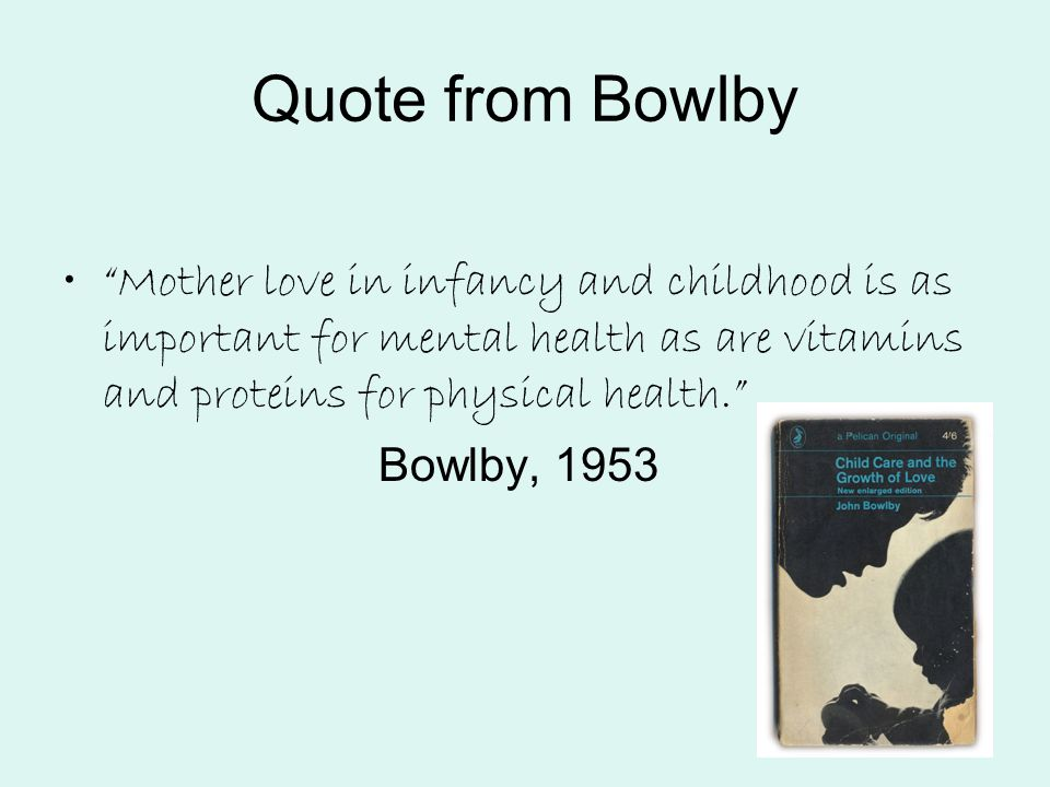 Quote from Bowlby Mother love in infancy and childhood is as important for mental health as are vitamins and proteins for physical health.
