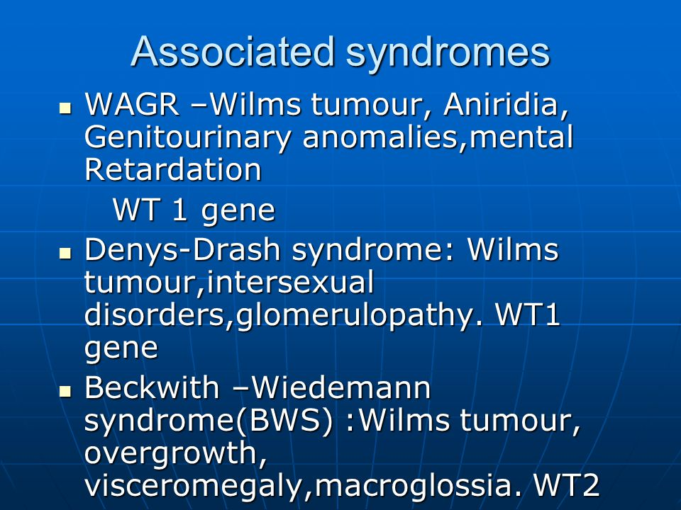 Associated syndromes WAGR –Wilms tumour, Aniridia, Genitourinary anomalies,mental Retardation. WT 1 gene.