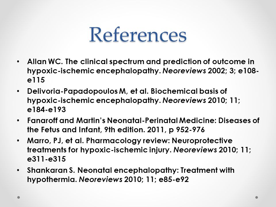 References Allan WC. The clinical spectrum and prediction of outcome in hypoxic-ischemic encephalopathy. Neoreviews 2002; 3; e108-e115.