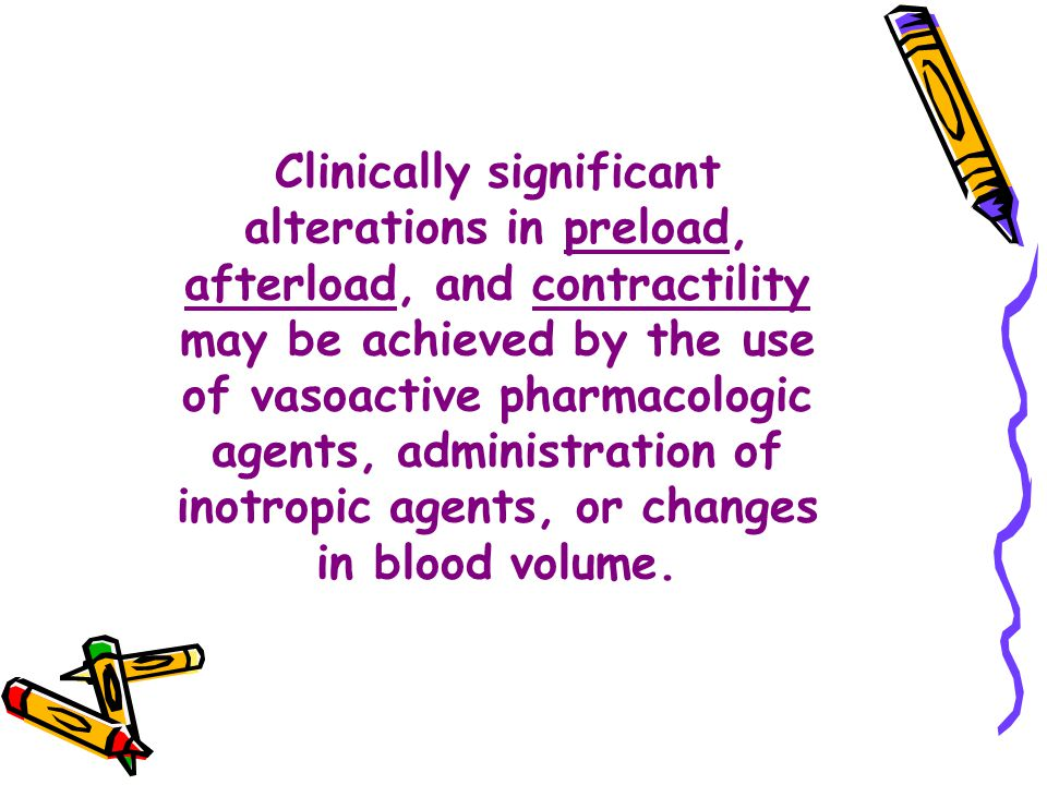 Clinically significant alterations in preload, afterload, and contractility may be achieved by the use of vasoactive pharmacologic agents, administration of inotropic agents, or changes in blood volume.