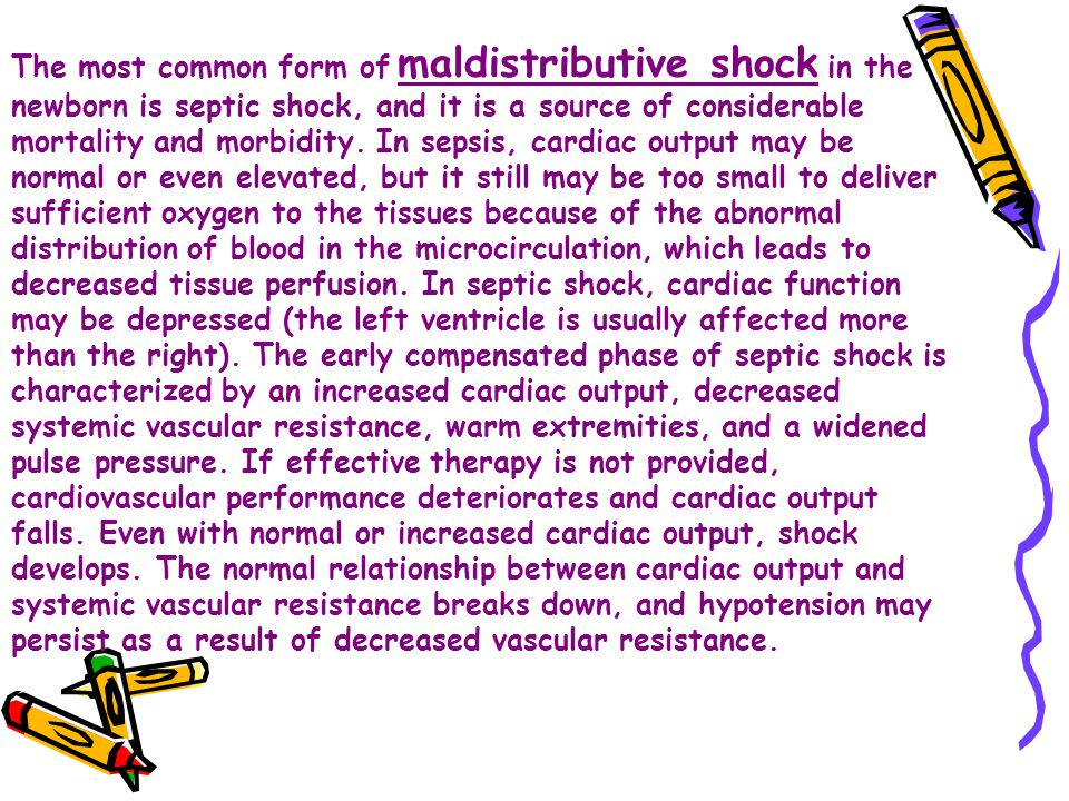 The most common form of maldistributive shock in the newborn is septic shock, and it is a source of considerable mortality and morbidity.