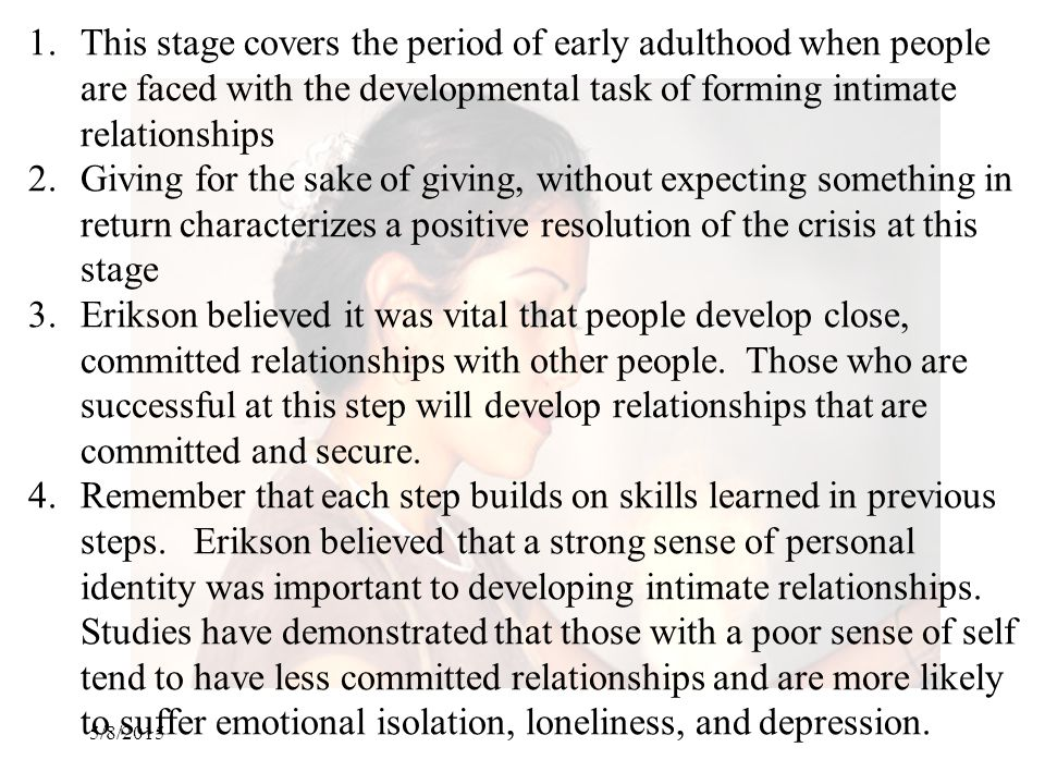 This stage covers the period of early adulthood when people are faced with the developmental task of forming intimate relationships