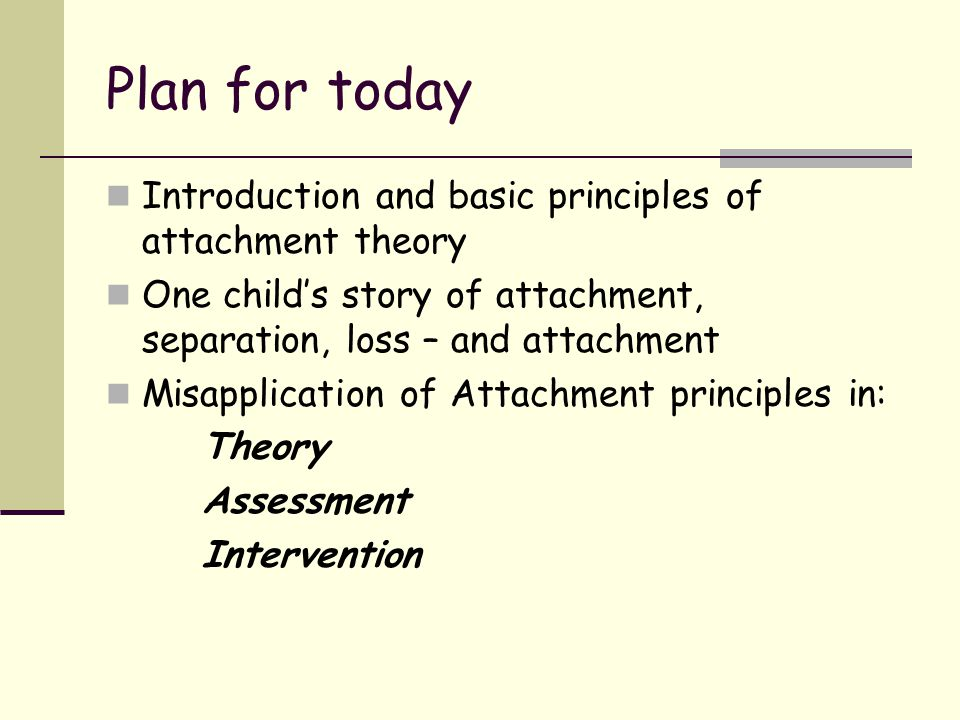 Plan for today Introduction and basic principles of attachment theory