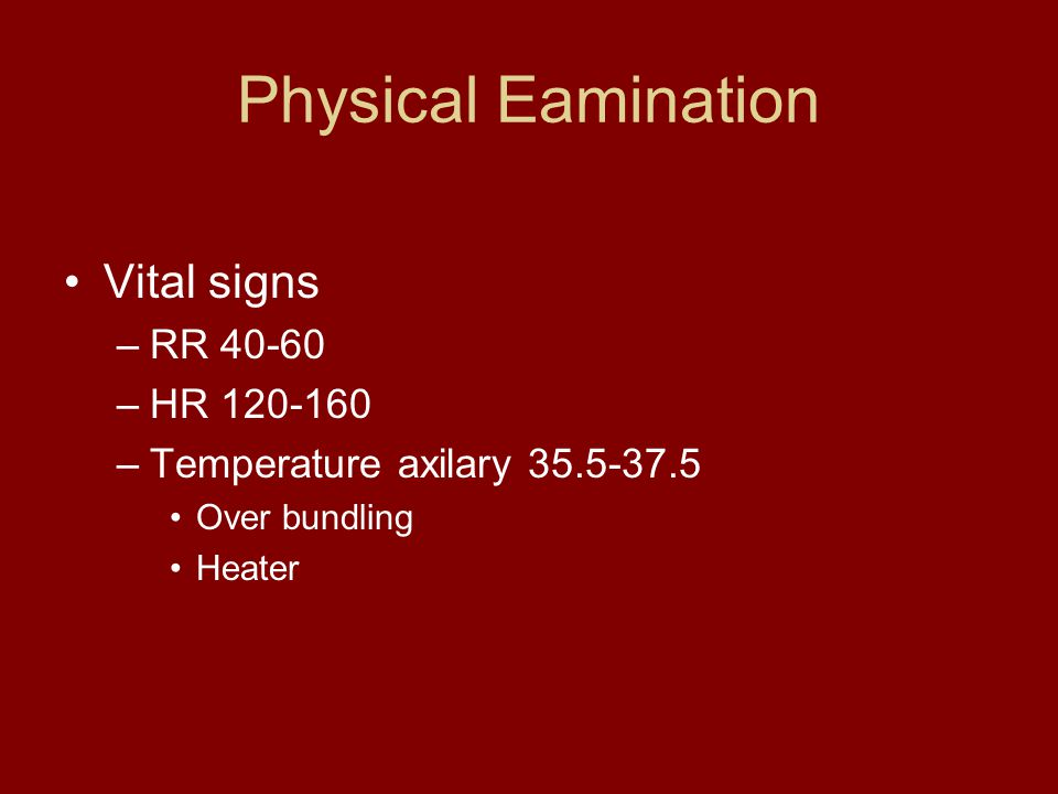 Physical Eamination Vital signs RR 40-60 HR 120-160
