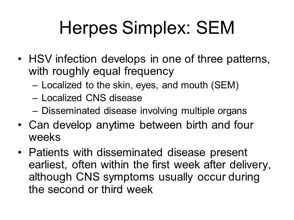 Herpes Simplex: SEM HSV infection develops in one of three patterns, with roughly equal frequency. Localized to the skin, eyes, and mouth (SEM)