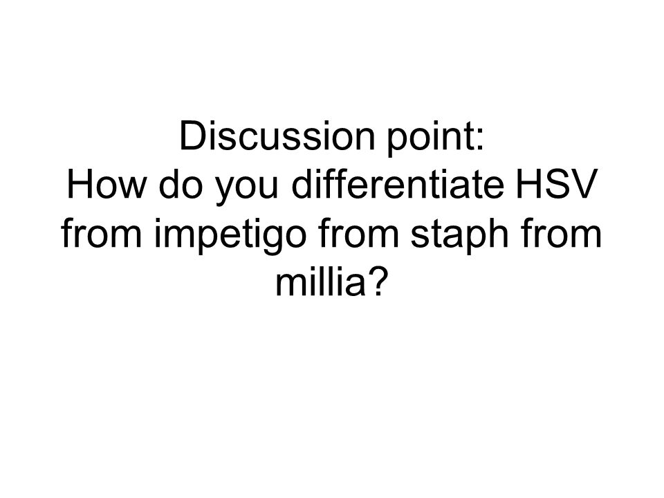 Discussion point: How do you differentiate HSV from impetigo from staph from millia
