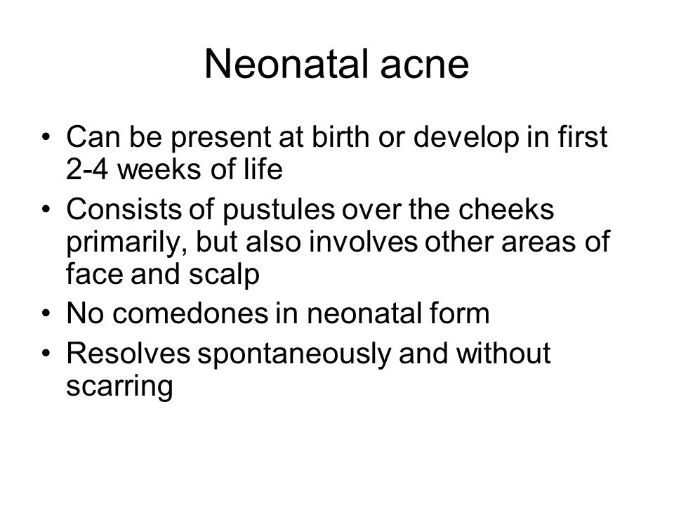 Neonatal acne Can be present at birth or develop in first 2-4 weeks of life.
