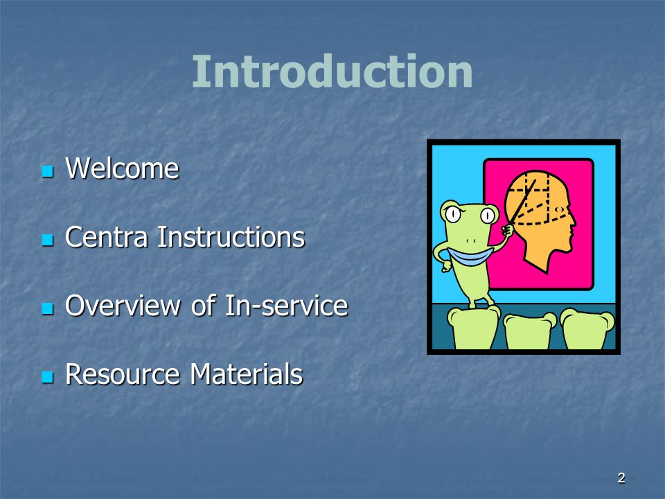 Introduction Welcome Centra Instructions Overview of In-service