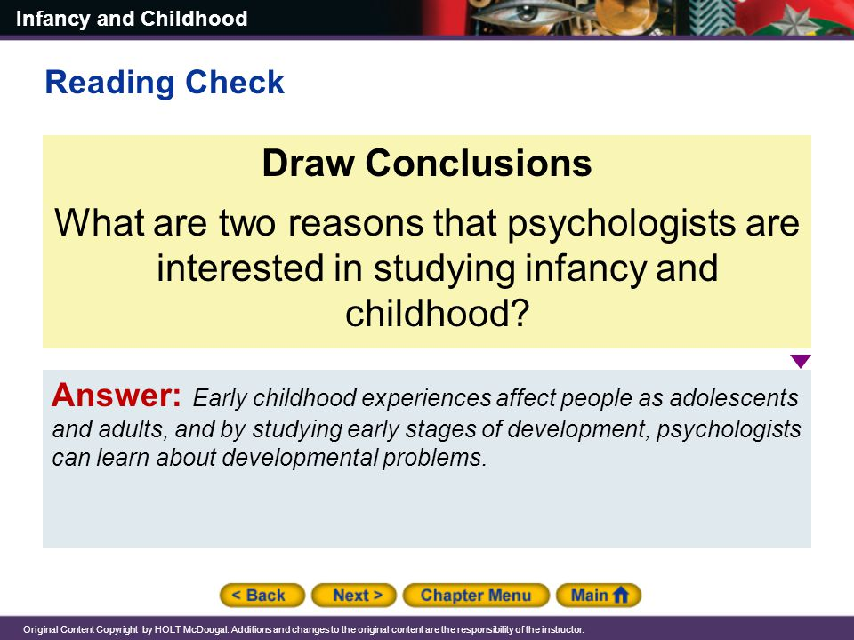 Reading Check Draw Conclusions. What are two reasons that psychologists are interested in studying infancy and childhood