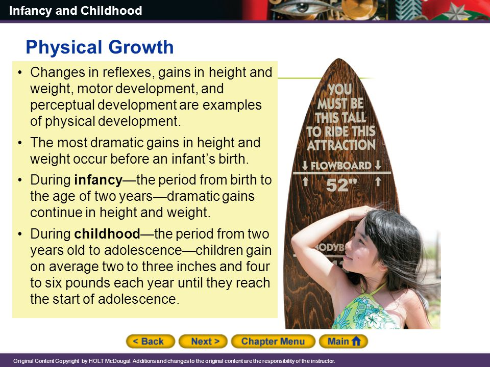 Physical Growth Changes in reflexes, gains in height and weight, motor development, and perceptual development are examples of physical development.