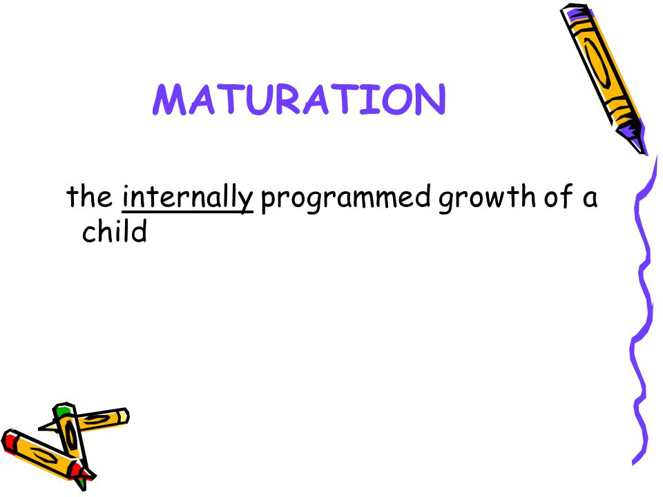 MATURATION the internally programmed growth of a child