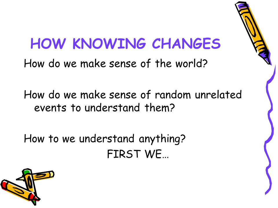 HOW KNOWING CHANGES How do we make sense of the world