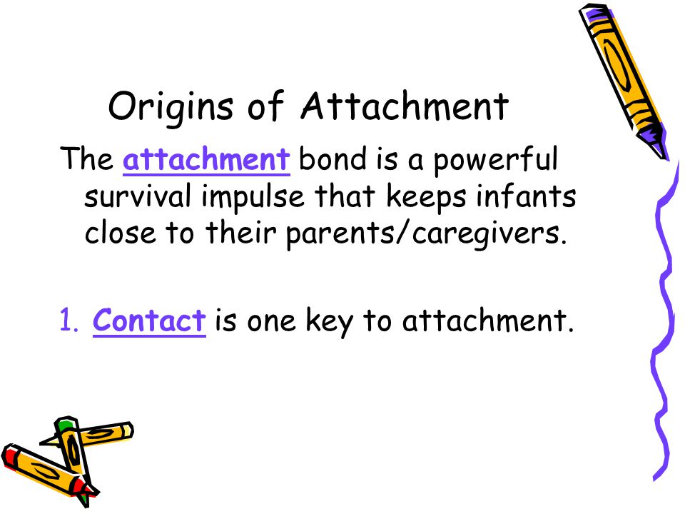 Origins of Attachment The attachment bond is a powerful survival impulse that keeps infants close to their parents/caregivers.