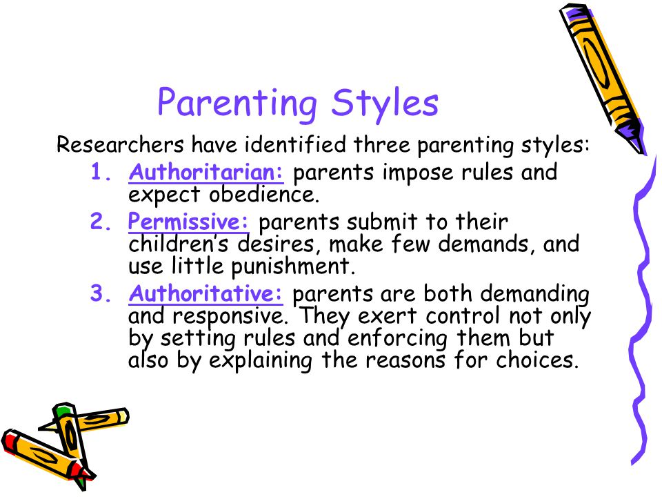 Parenting Styles Researchers have identified three parenting styles: Authoritarian: parents impose rules and expect obedience.