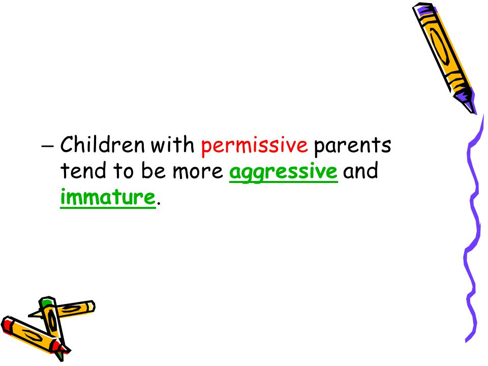 Children with permissive parents tend to be more aggressive and immature.