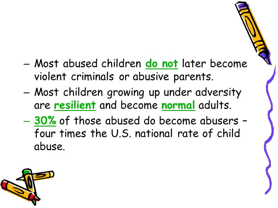 Most abused children do not later become violent criminals or abusive parents.