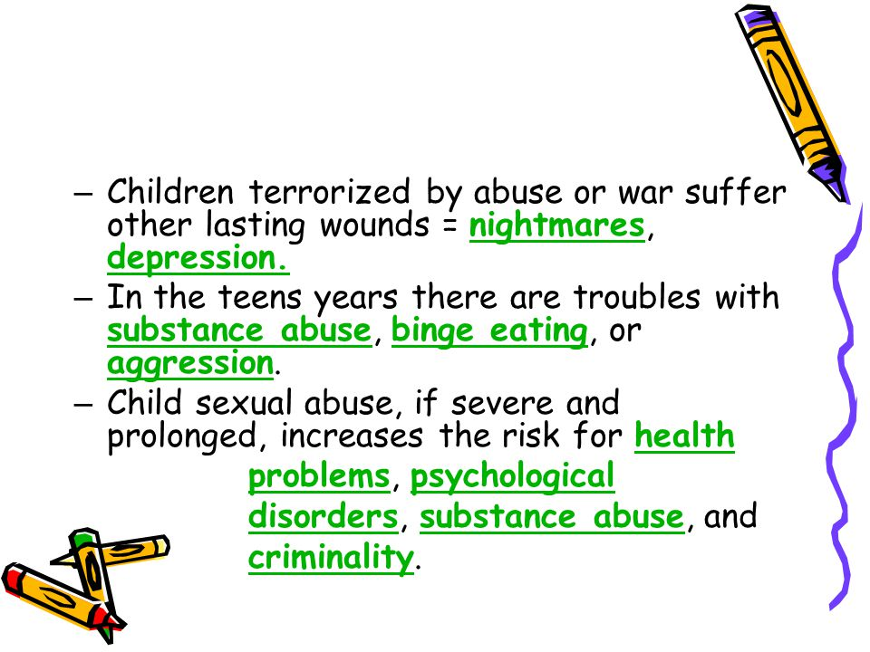 Children terrorized by abuse or war suffer other lasting wounds = nightmares, depression.
