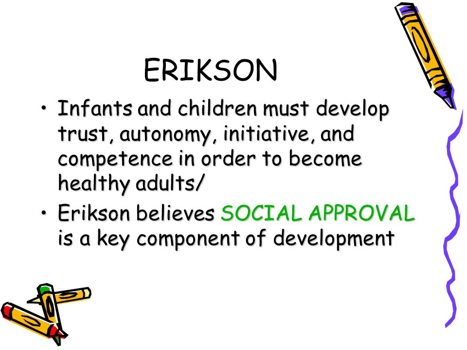 ERIKSON Infants and children must develop trust, autonomy, initiative, and competence in order to become healthy adults/