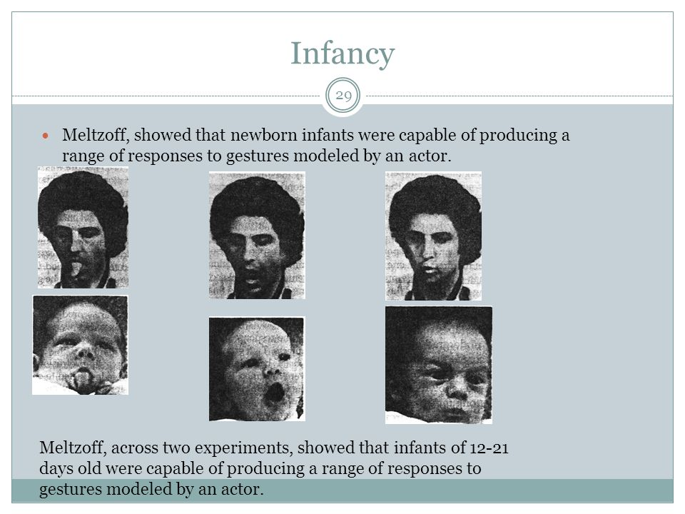 Infancy Meltzoff, showed that newborn infants were capable of producing a range of responses to gestures modeled by an actor.