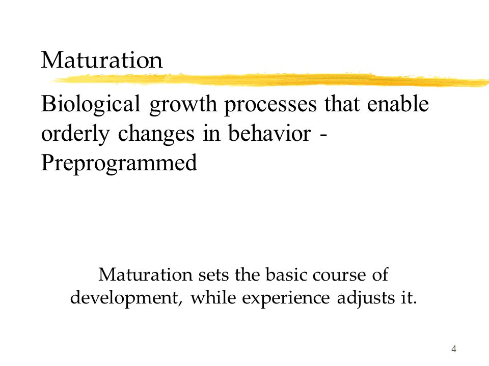 Maturation Biological growth processes that enable orderly changes in behavior - Preprogrammed.