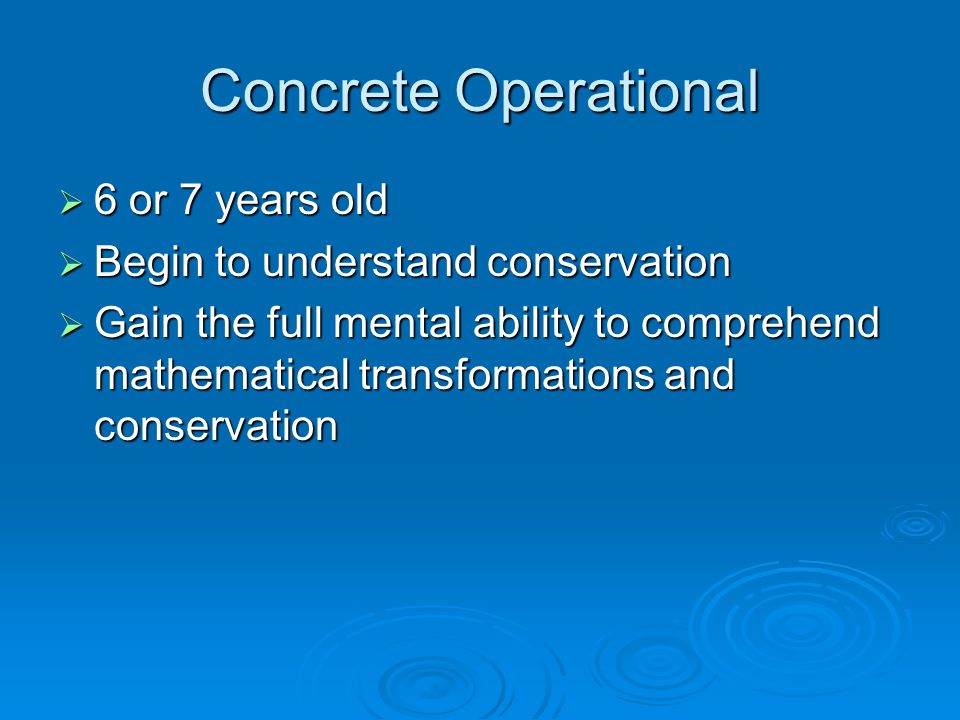 Concrete Operational 6 or 7 years old Begin to understand conservation