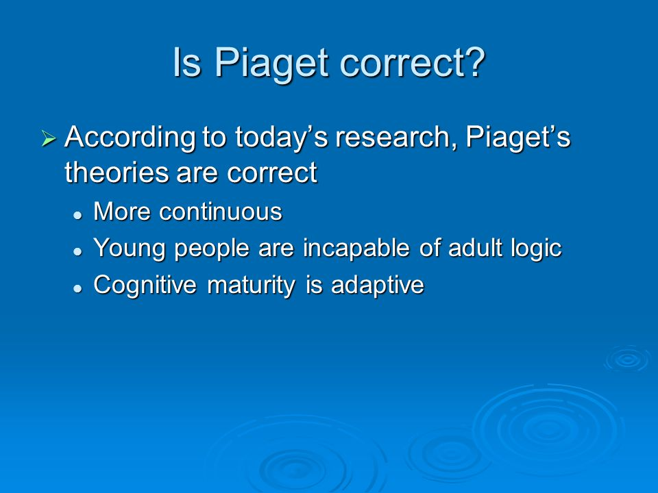 Is Piaget correct According to today's research, Piaget's theories are correct. More continuous. Young people are incapable of adult logic.