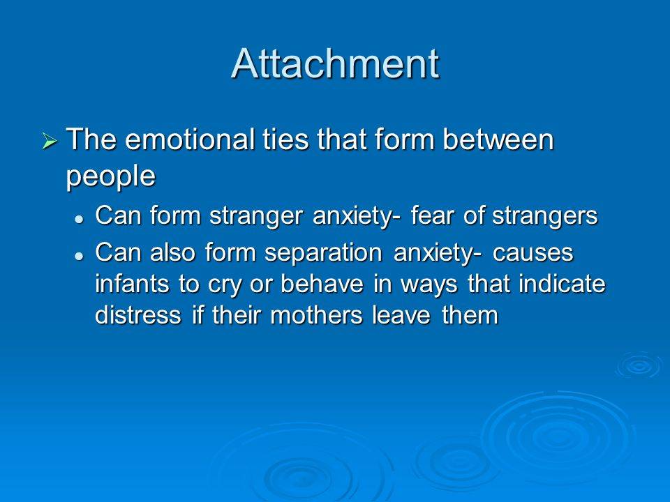 Attachment The emotional ties that form between people