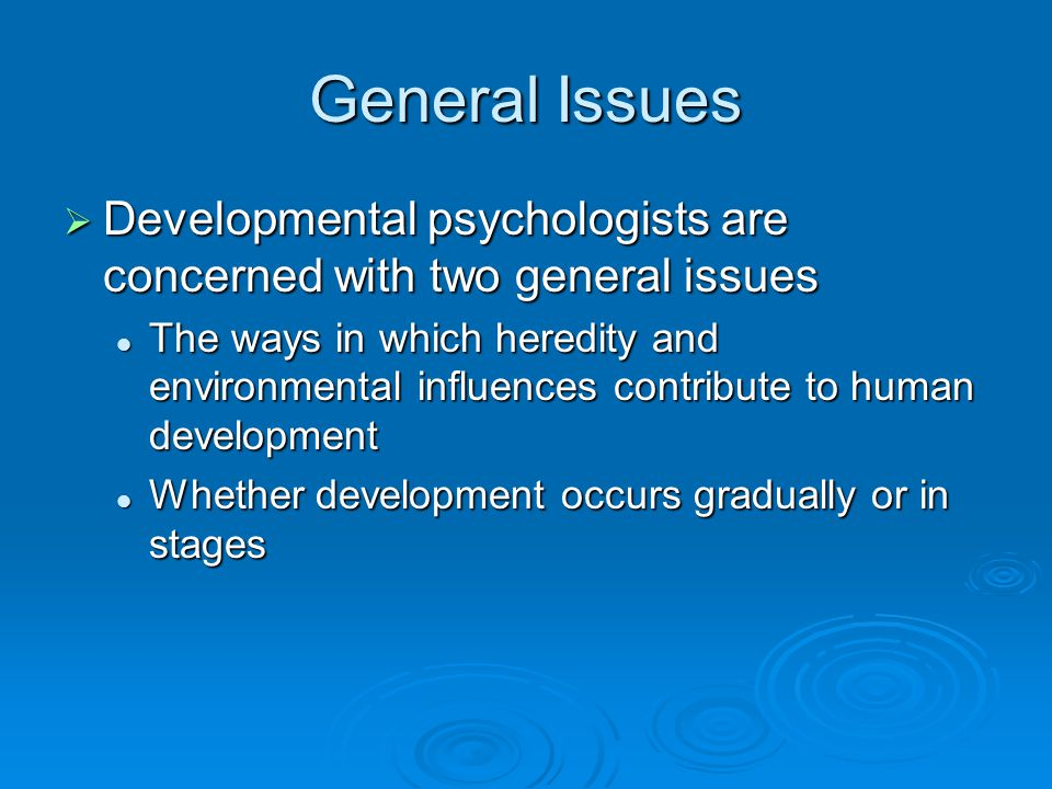 General Issues Developmental psychologists are concerned with two general issues.