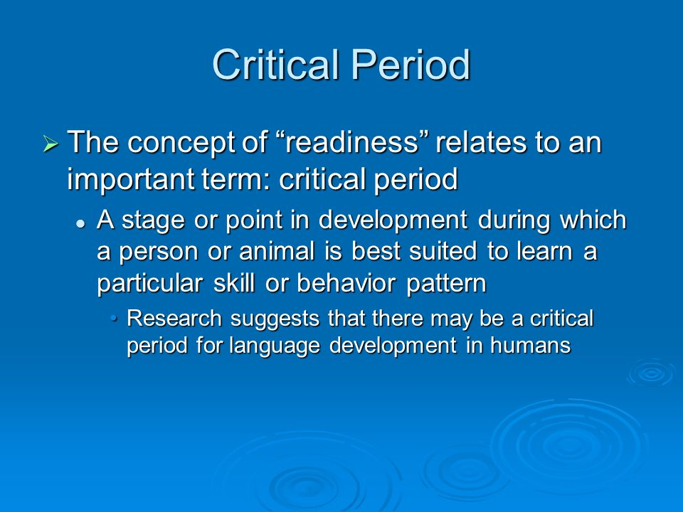 Critical Period The concept of readiness relates to an important term: critical period.