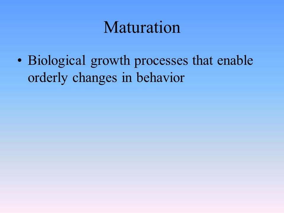 Maturation Biological growth processes that enable orderly changes in behavior