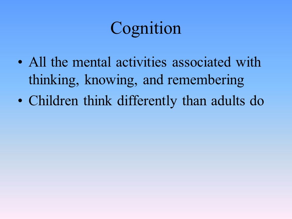 Cognition All the mental activities associated with thinking, knowing, and remembering.