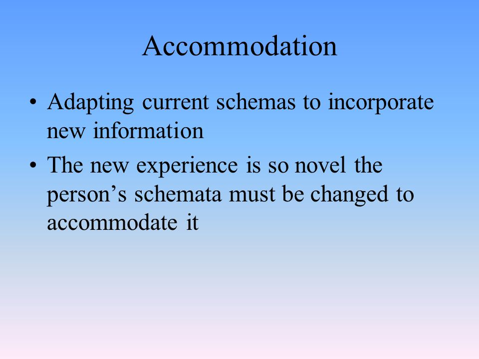 Accommodation Adapting current schemas to incorporate new information