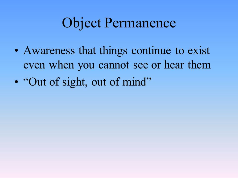 Object Permanence Awareness that things continue to exist even when you cannot see or hear them.