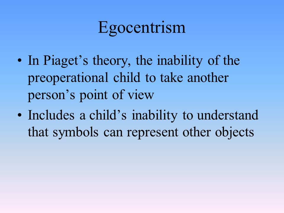 Egocentrism In Piaget's theory, the inability of the preoperational child to take another person's point of view.