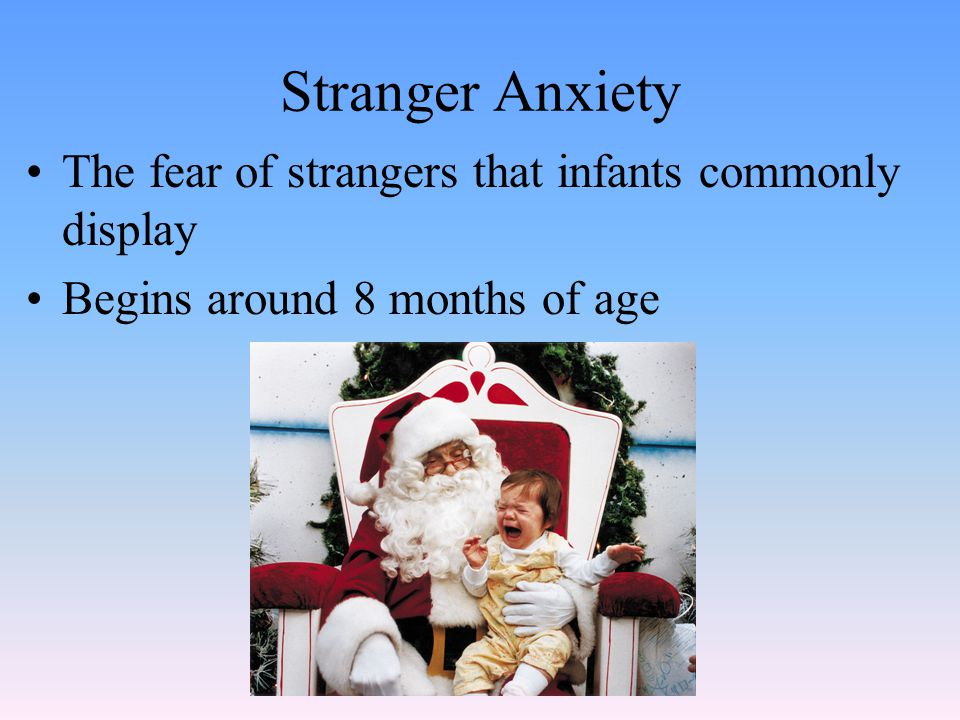 Stranger Anxiety The fear of strangers that infants commonly display