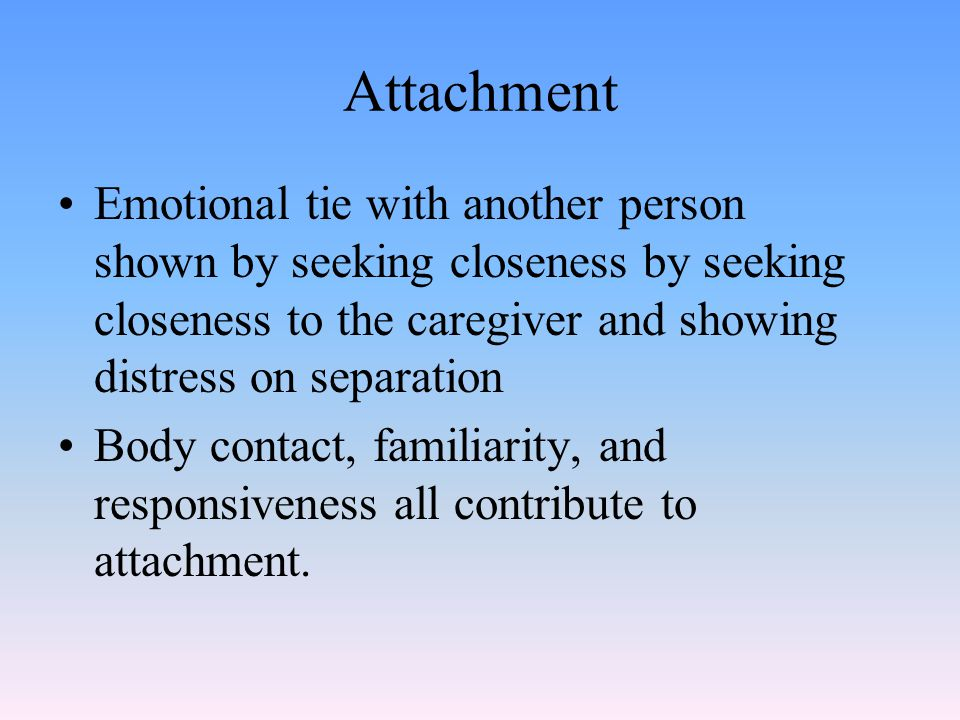 Attachment Emotional tie with another person shown by seeking closeness by seeking closeness to the caregiver and showing distress on separation.