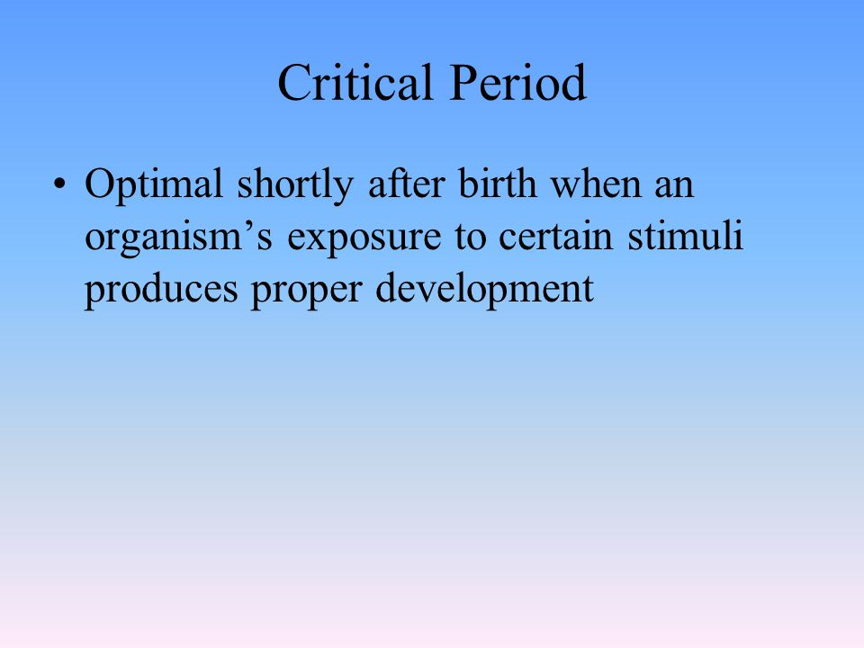 Critical Period Optimal shortly after birth when an organism's exposure to certain stimuli produces proper development.